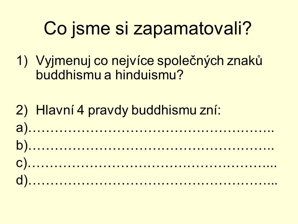Co jsme si zapamatovali? 1)Vyjmenuj co nejvíce společných znaků buddhismu a hinduismu? 2)Hlavní 4 pravdy buddhismu zní: a)……………………………………………….. b)……………