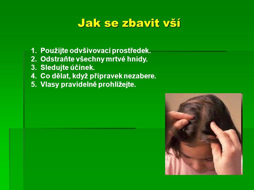 Jak se zbavit vší 1.Použijte odvšivovací prostředek. 2.Odstraňte všechny mrtvé hnidy. 3.Sledujte účinek. 4.Co dělat, když přípravek nezabere. 5.Vlasy