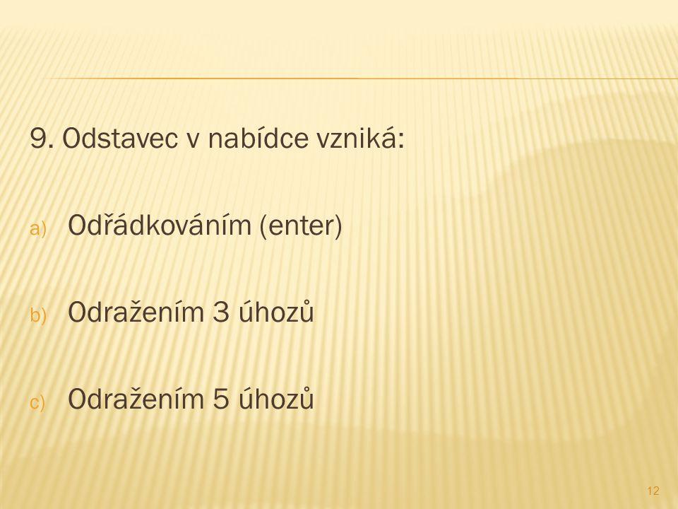 9. Odstavec v nabídce vzniká: a) Odřádkováním (enter) b) Odražením 3 úhozů c) Odražením 5 úhozů 12