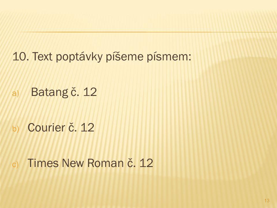 10. Text poptávky píšeme písmem: a) Batang č. 12 b) Courier č. 12 c) Times New Roman č. 12 13