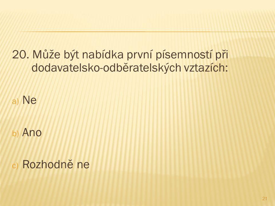 20. Může být nabídka první písemností při dodavatelsko-odběratelských vztazích: a) Ne b) Ano c) Rozhodně ne 21