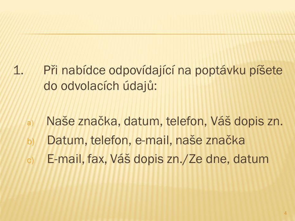 1. Při nabídce odpovídající na poptávku píšete do odvolacích údajů: a) Naše značka, datum, telefon, Váš dopis zn. b) Datum, telefon, e-mail, naše znač