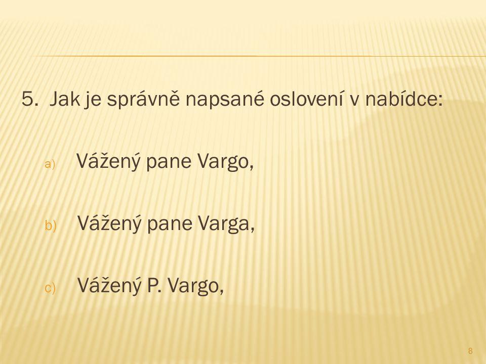 5. Jak je správně napsané oslovení v nabídce: a) Vážený pane Vargo, b) Vážený pane Varga, c) Vážený P. Vargo, 8