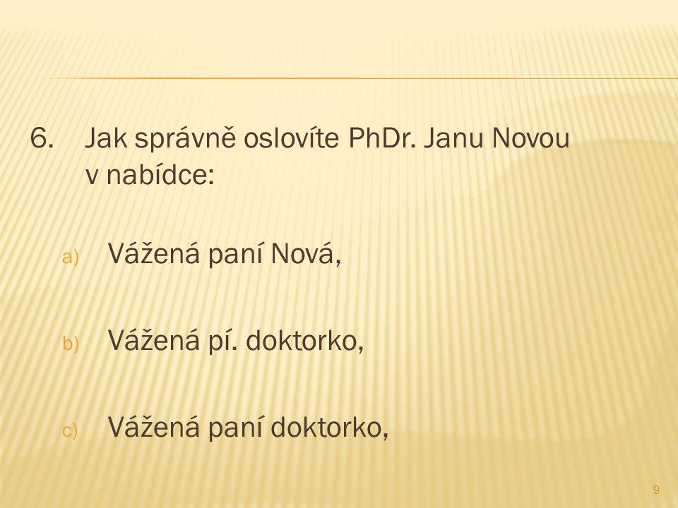 6. Jak správně oslovíte PhDr. Janu Novou v nabídce: a) Vážená paní Nová, b) Vážená pí.