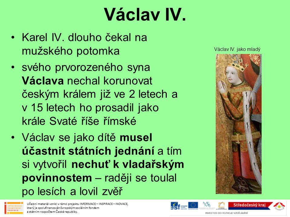 Václav IV. Karel IV. dlouho čekal na mužského potomka svého prvorozeného syna Václava nechal korunovat českým králem již ve 2 letech a v 15 letech ho