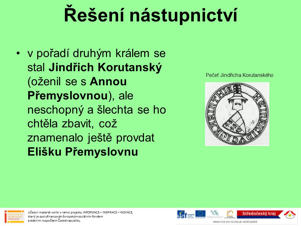 Řešení nástupnictví v pořadí druhým králem se stal Jindřich Korutanský (oženil se s Annou Přemyslovnou), ale neschopný a šlechta se ho chtěla zbavit,