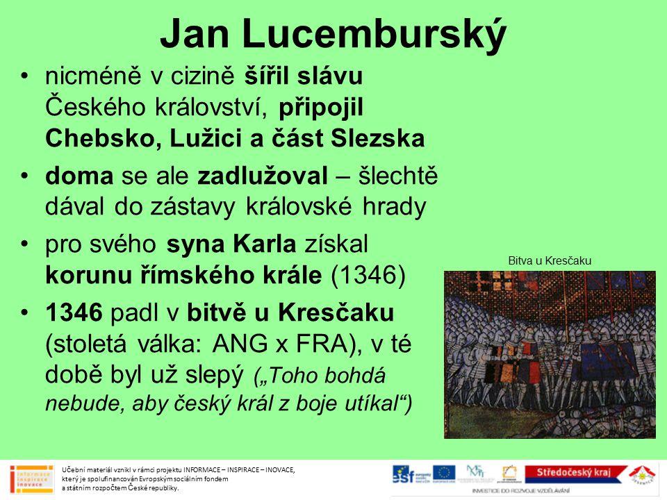 """Jan Lucemburský nicméně v cizině šířil slávu Českého království, připojil Chebsko, Lužici a část Slezska doma se ale zadlužoval – šlechtě dával do zástavy královské hrady pro svého syna Karla získal korunu římského krále (1346) 1346 padl v bitvě u Kresčaku (stoletá válka: ANG x FRA), v té době byl už slepý (""""Toho bohdá nebude, aby český král z boje utíkal ) Učební materiál vznikl v rámci projektu INFORMACE – INSPIRACE – INOVACE, který je spolufinancován Evropským sociálním fondem a státním rozpočtem České republiky."""