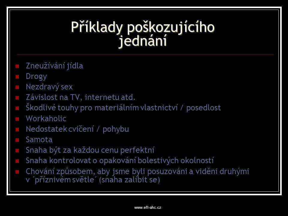 www.eft-ahc.cz Příklady poškozujícího jednání Zneužívání jídla Drogy Nezdravý sex Závislost na TV, internetu atd.