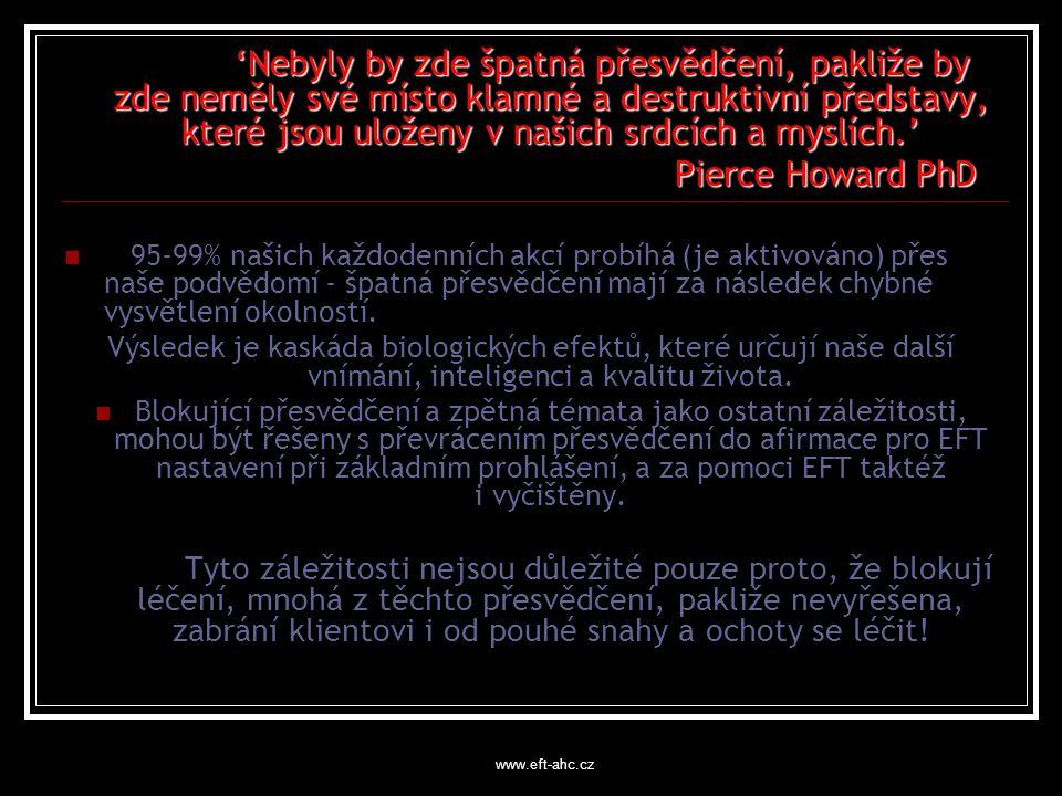 www.eft-ahc.cz 'Nebyly by zde špatná přesvědčení, pakliže by zde neměly své místo klamné a destruktivní představy, které jsou uloženy v našich srdcích a myslích.' Pierce Howard PhD Pierce Howard PhD 95-99% našich každodenních akcí probíhá (je aktivováno) přes naše podvědomí - špatná přesvědčení mají za následek chybné vysvětlení okolností.