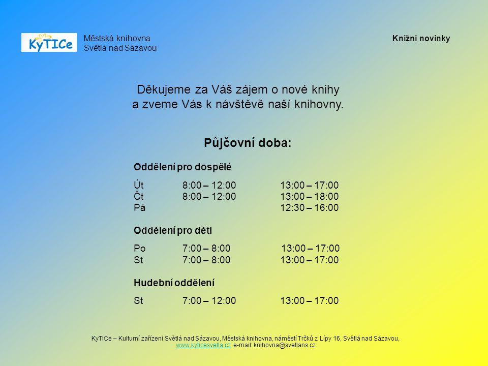 Městská knihovna Světlá nad Sázavou KyTICe – Kulturní zařízení Světlá nad Sázavou, Městská knihovna, náměstí Trčků z Lípy 16, Světlá nad Sázavou, www.kyticesvetla.cz e-mail: knihovna@svetlans.cz www.kyticesvetla.cz Knižní novinky Půjčovní doba: Oddělení pro dospělé Út8:00 – 12:0013:00 – 17:00 Čt8:00 – 12:0013:00 – 18:00 Pá 12:30 – 16:00 Oddělení pro děti Po7:00 – 8:00 13:00 – 17:00 St7:00 – 8:00 13:00 – 17:00 Hudební oddělení St7:00 – 12:0013:00 – 17:00 Děkujeme za Váš zájem o nové knihy a zveme Vás k návštěvě naší knihovny.