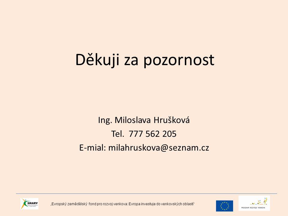 """Děkuji za pozornost Ing. Miloslava Hrušková Tel. 777 562 205 E-mial: milahruskova@seznam.cz """"Evropský zemědělský fond pro rozvoj venkova: Evropa inves"""