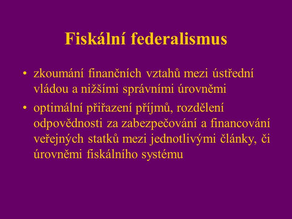 Fiskální federalismus zkoumání finančních vztahů mezi ústřední vládou a nižšími správními úrovněmi optimální přiřazení příjmů, rozdělení odpovědnosti za zabezpečování a financování veřejných statků mezi jednotlivými články, či úrovněmi fiskálního systému