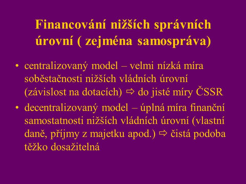 Financování nižších správních úrovní ( zejména samospráva) centralizovaný model – velmi nízká míra soběstačnosti nižších vládních úrovní (závislost na dotacích)  do jisté míry ČSSR decentralizovaný model – úplná míra finanční samostatnosti nižších vládních úrovní (vlastní daně, příjmy z majetku apod.)  čistá podoba těžko dosažitelná