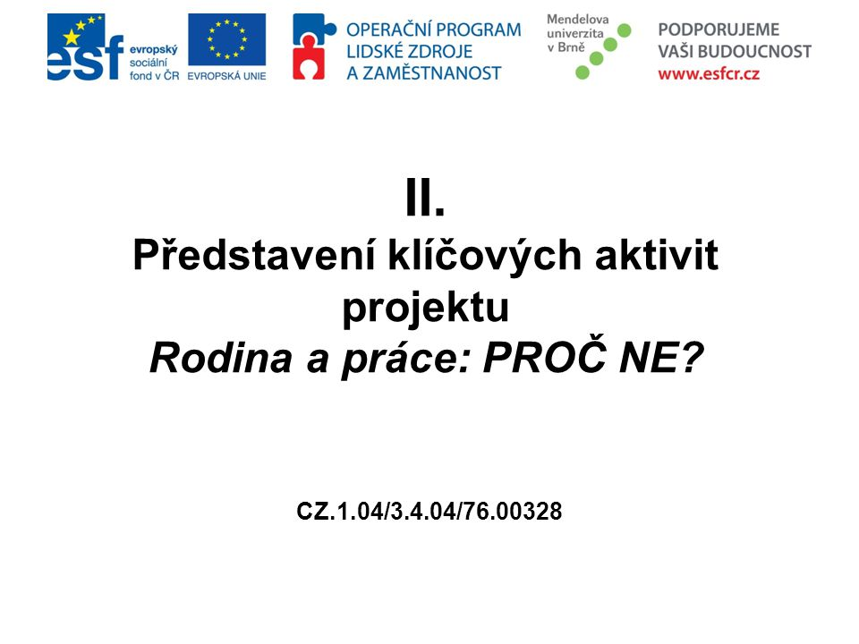 II. Představení klíčových aktivit projektu Rodina a práce: PROČ NE? CZ.1.04/3.4.04/76.00328