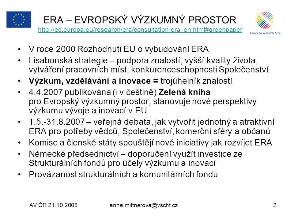 anna.mittnerova@vscht.cz2 ERA – EVROPSKÝ VÝZKUMNÝ PROSTOR http://ec.europa.eu/research/era/consultation-era_en.html#greenpaper http://ec.europa.eu/research/era/consultation-era_en.html#greenpaper V roce 2000 Rozhodnutí EU o vybudování ERA Lisabonská strategie – podpora znalostí, vyšší kvality života, vytváření pracovních míst, konkurenceschopnosti Společenství Výzkum, vzdělávání a inovace = trojúhelník znalostí 4.4.2007 publikována (i v češtině) Zelená kniha pro Evropský výzkumný prostor, stanovuje nové perspektivy výzkumu vývoje a inovací v EU 1.5.-31.8.2007 – veřejná debata, jak vytvořit jednotný a atraktivní ERA pro potřeby vědců, Společenství, komerční sféry a občanů Komise a členské státy spouštějí nové iniciativy jak rozvíjet ERA Německé předsednictví – doporučení využít investice ze Strukturálních fondů pro účely výzkumu a inovací Provázanost strukturálních a komunitárních fondů