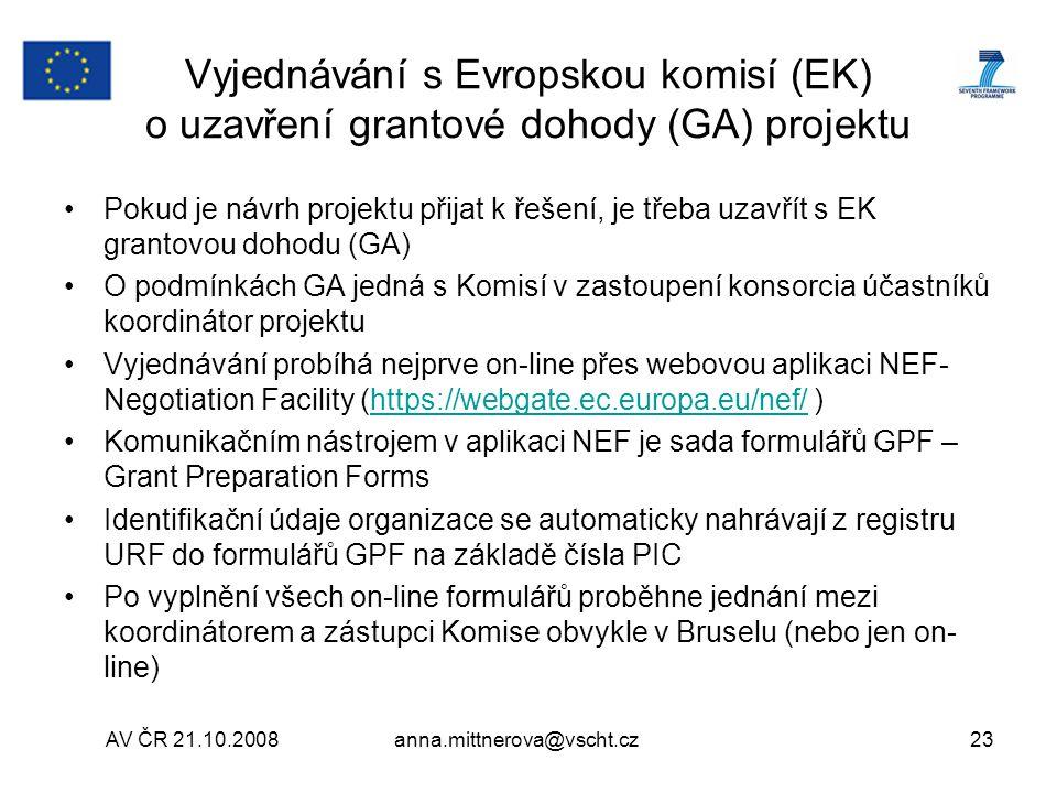 AV ČR 21.10.2008anna.mittnerova@vscht.cz23 Vyjednávání s Evropskou komisí (EK) o uzavření grantové dohody (GA) projektu Pokud je návrh projektu přijat k řešení, je třeba uzavřít s EK grantovou dohodu (GA) O podmínkách GA jedná s Komisí v zastoupení konsorcia účastníků koordinátor projektu Vyjednávání probíhá nejprve on-line přes webovou aplikaci NEF- Negotiation Facility (https://webgate.ec.europa.eu/nef/ )https://webgate.ec.europa.eu/nef/ Komunikačním nástrojem v aplikaci NEF je sada formulářů GPF – Grant Preparation Forms Identifikační údaje organizace se automaticky nahrávají z registru URF do formulářů GPF na základě čísla PIC Po vyplnění všech on-line formulářů proběhne jednání mezi koordinátorem a zástupci Komise obvykle v Bruselu (nebo jen on- line)