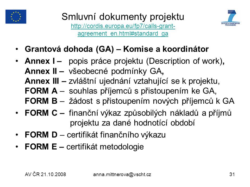 AV ČR 21.10.2008anna.mittnerova@vscht.cz31 Smluvní dokumenty projektu http://cordis.europa.eu/fp7/calls-grant- agreement_en.html#standard_ga http://cordis.europa.eu/fp7/calls-grant- agreement_en.html#standard_ga Grantová dohoda (GA) – Komise a koordinátor Annex I – popis práce projektu (Description of work), Annex II – všeobecné podmínky GA, Annex III – zvláštní ujednání vztahující se k projektu, FORM A – souhlas příjemců s přistoupením ke GA, FORM B – žádost s přistoupením nových příjemců k GA FORM C – finanční výkaz způsobilých nákladů a příjmů projektu za dané hodnotící období FORM D – certifikát finančního výkazu FORM E – certifikát metodologie