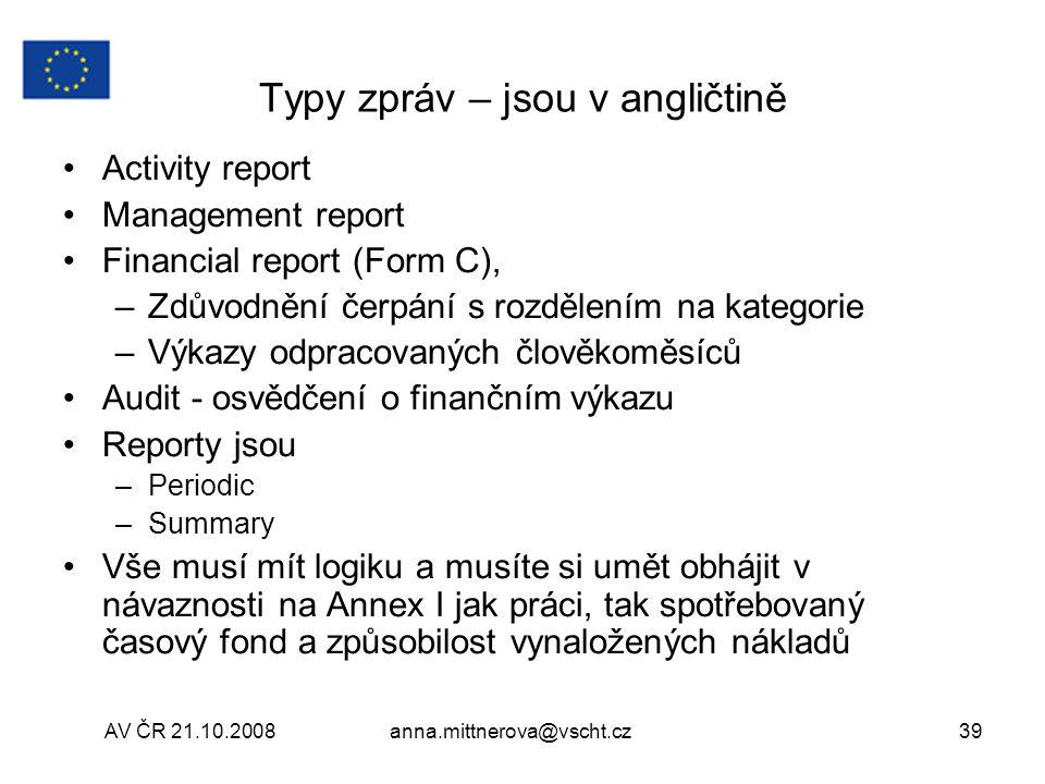 AV ČR 21.10.2008anna.mittnerova@vscht.cz39 Typy zpráv – jsou v angličtině Activity report Management report Financial report (Form C), –Zdůvodnění čerpání s rozdělením na kategorie –Výkazy odpracovaných člověkoměsíců Audit - osvědčení o finančním výkazu Reporty jsou –Periodic –Summary Vše musí mít logiku a musíte si umět obhájit v návaznosti na Annex I jak práci, tak spotřebovaný časový fond a způsobilost vynaložených nákladů