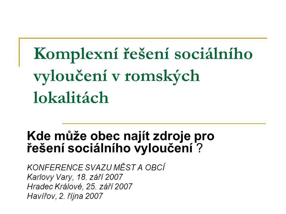 Komplexní řešení sociálního vyloučení v romských lokalitách Kde může obec najít zdroje pro řešení sociálního vyloučení ? KONFERENCE SVAZU MĚST A OBCÍ