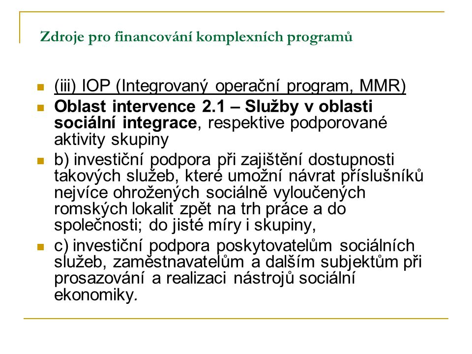 Zdroje pro financování komplexních programů (iii) IOP (Integrovaný operační program, MMR) Oblast intervence 2.1 – Služby v oblasti sociální integrace,