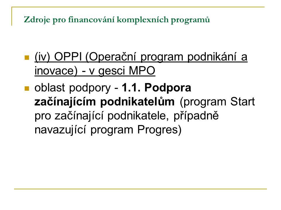 Zdroje pro financování komplexních programů (iv) OPPI (Operační program podnikání a inovace) - v gesci MPO oblast podpory - 1.1. Podpora začínajícím p