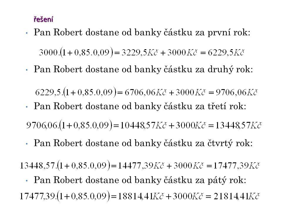 řešení Pan Robert dostane od banky částku za první rok: Pan Robert dostane od banky částku za druhý rok: Pan Robert dostane od banky částku za třetí rok: Pan Robert dostane od banky částku za čtvrtý rok: Pan Robert dostane od banky částku za pátý rok:
