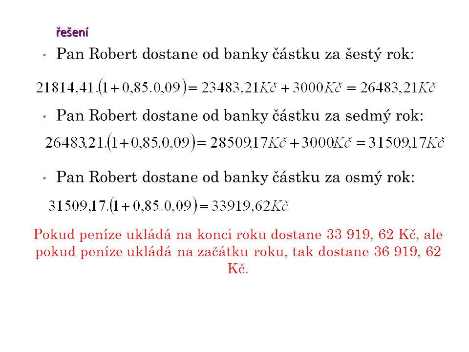 řešení Pan Robert dostane od banky částku za šestý rok: Pan Robert dostane od banky částku za sedmý rok: Pan Robert dostane od banky částku za osmý rok: Pokud peníze ukládá na konci roku dostane 33 919, 62 Kč, ale pokud peníze ukládá na začátku roku, tak dostane 36 919, 62 Kč.