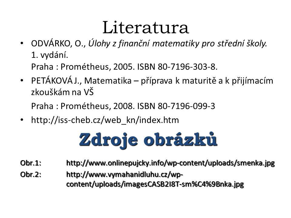 Literatura ODVÁRKO, O., Úlohy z finanční matematiky pro střední školy. 1. vydání. Praha : Prométheus, 2005. ISBN 80-7196-303-8. PETÁKOVÁ J., Matematik