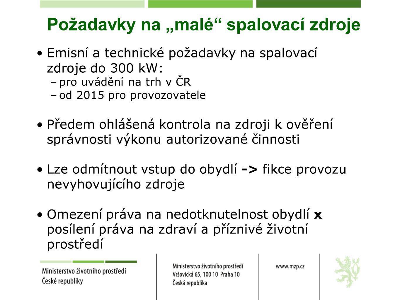 """Požadavky na """"malé spalovací zdroje Emisní a technické požadavky na spalovací zdroje do 300 kW: –pro uvádění na trh v ČR –od 2015 pro provozovatele Předem ohlášená kontrola na zdroji k ověření správnosti výkonu autorizované činnosti Lze odmítnout vstup do obydlí -> fikce provozu nevyhovujícího zdroje Omezení práva na nedotknutelnost obydlí x posílení práva na zdraví a příznivé životní prostředí"""