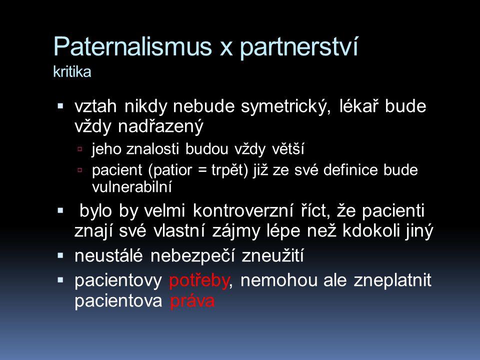 Paternalismus x partnerství kritika  vztah nikdy nebude symetrický, lékař bude vždy nadřazený  jeho znalosti budou vždy větší  pacient (patior = trpět) již ze své definice bude vulnerabilní  bylo by velmi kontroverzní říct, že pacienti znají své vlastní zájmy lépe než kdokoli jiný  neustálé nebezpečí zneužití  pacientovy potřeby, nemohou ale zneplatnit pacientova práva
