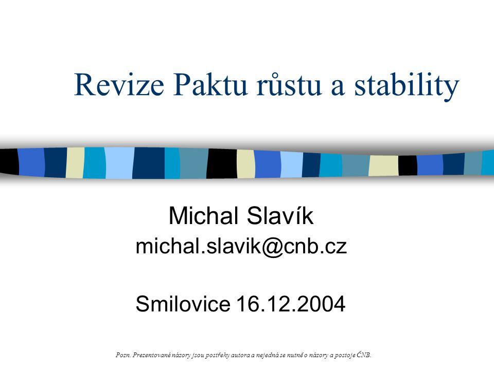 Revize Paktu růstu a stability Michal Slavík michal.slavik@cnb.cz Smilovice 16.12.2004 Pozn.