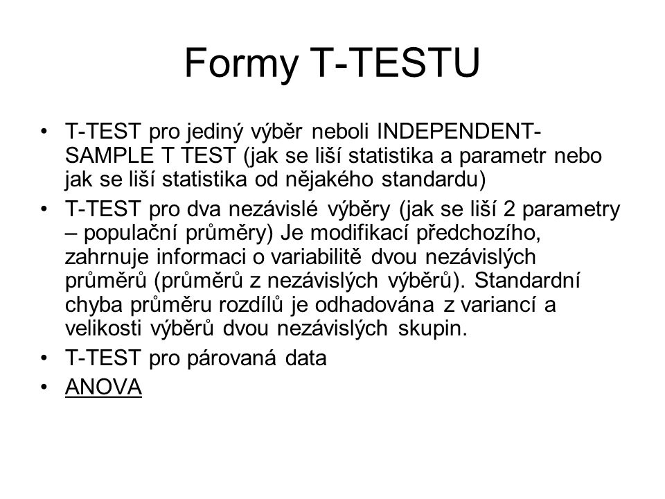 Formy T-TESTU T-TEST pro jediný výběr neboli INDEPENDENT- SAMPLE T TEST (jak se liší statistika a parametr nebo jak se liší statistika od nějakého sta