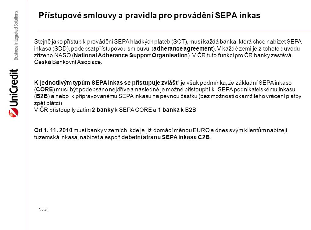 """SEPA inkaso na pevnou částku (Fixed amount SDD) Samostatné nepovinné schéma  V roce 2010 schéma zamítnuto, nyní z iniciativy Nizozemí opět připravováno  Rozdíl ke schématu CORE je, že plátce nemá nárok na vrácení platby (REFUND)  V březnu 2013 by měla EPC Plenary schválit principy  Předpoklad dokončení a předložení ke schválení EPC Plenary na podzim 2013 Základní principy dohodnuté na únorovém jednání pracovní skupiny  Změna názvu """"Non-Refund SDD Scheme z důvodu ochrany spotřebitele musí být již z názvu jasné, že plátce nemá nárok na refundaci uznaného inkasa  Zvláštní Souhlas k inkasu (mandate), ve kterém musí být uveden název schéma, uvedena pravidelná, dohodnutá částka k inkasu, periodicita inkas, uvedená částka může bát dodatkem měněna po dobu platnosti Souhlasu, nepovinně může být uvedeno datum, od kdy platí Souhlas, je-li toto odlišné od podpisu, rovněž může být uvedeno datum do kdy je Souhlas platný."""