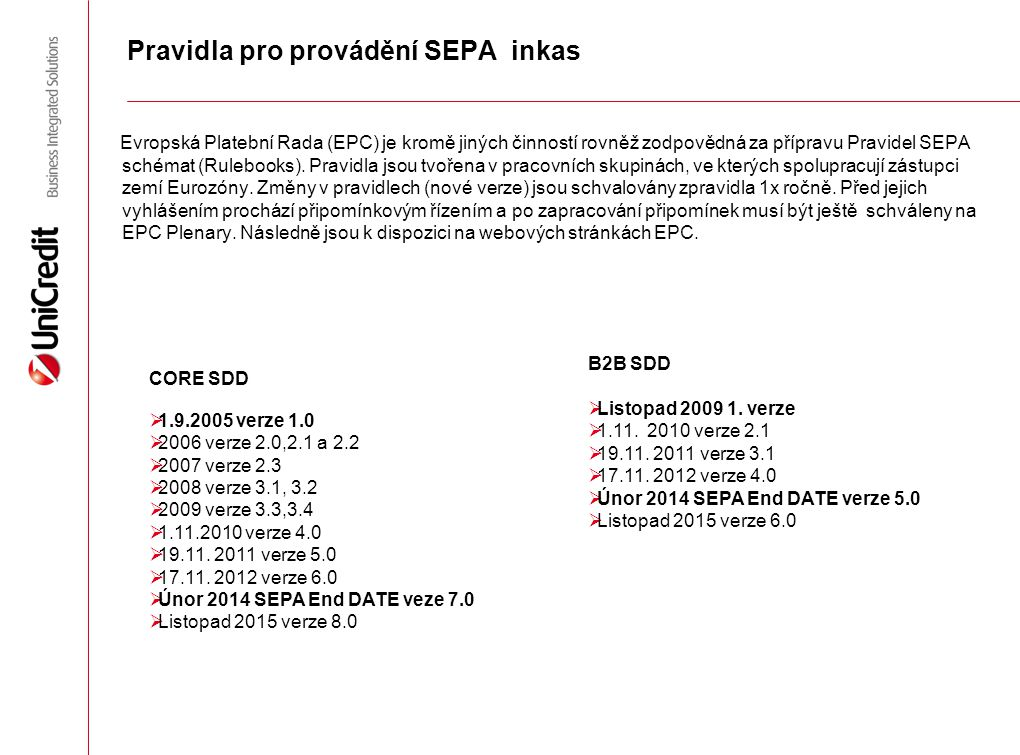 Hlavní znaky SEPA inkas (CORE, B2B) Společné znaky  Transakce v měně EUR, automatizované a standardizované zpracování  Používání IBAN a BIC (do 2014)  Pevně stanovené časy pro zpracování  Příjemce musí informovat plátce 14 dní před splatností  End 2 End reference (na Slovensku se přepokládá VS/KS/SS)  PRINK (Creditor Identifier)  Do 13ti měsíců možnost požádat o vrácení neautorizovaného inkasa zpět Spotřebitelské inkaso (CORE)  Je určené pro vypořádání závazků mezi spotřebiteli a podnikatelskými subjekty  S plátci může banka plátce dohodnout uznávání inkas pouze na základě předložení konkrétního souhlasu k inkasu, klient může uznávání inkas generelně odmítnout a nebo veškerá inkasa na vrub svého účtu povolit  Je odvolatelné (REFUND do 8 týdnů) Podnikatelské inkaso (B2B)  Možné pouze mezi podnikatelskými subjekty  Banka je oprávněna uznat inkaso pouze na základě souhlasu plátce  Je neodvolatelné (pokud nedošlo k pochybení na straně banky plátce, k zneužití)