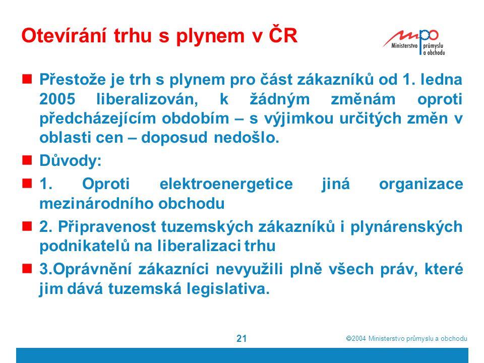  2004  Ministerstvo průmyslu a obchodu 21 Otevírání trhu s plynem v ČR Přestože je trh s plynem pro část zákazníků od 1.