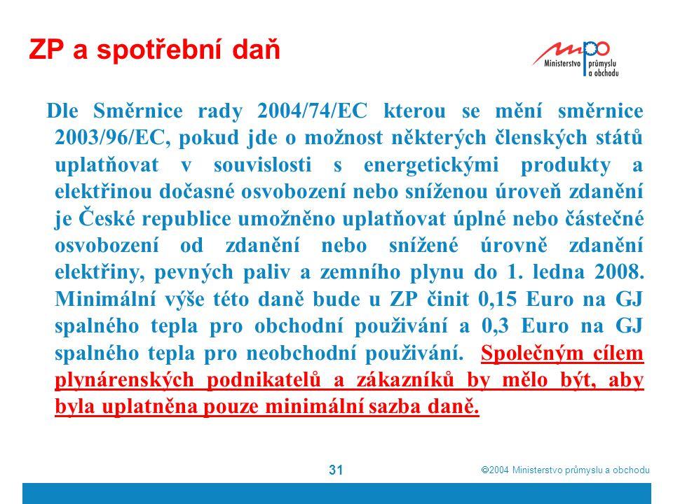  2004  Ministerstvo průmyslu a obchodu 31 ZP a spotřební daň Dle Směrnice rady 2004/74/EC kterou se mění směrnice 2003/96/EC, pokud jde o možnost některých členských států uplatňovat v souvislosti s energetickými produkty a elektřinou dočasné osvobození nebo sníženou úroveň zdanění je České republice umožněno uplatňovat úplné nebo částečné osvobození od zdanění nebo snížené úrovně zdanění elektřiny, pevných paliv a zemního plynu do 1.