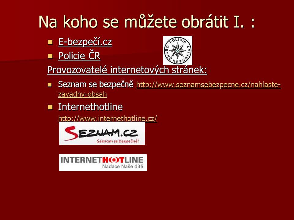 Na koho se můžete obrátit I. : E-bezpečí.cz E-bezpečí.cz Policie ČR Policie ČR Provozovatelé internetových stránek: Seznam se bezpečně http://www.sezn