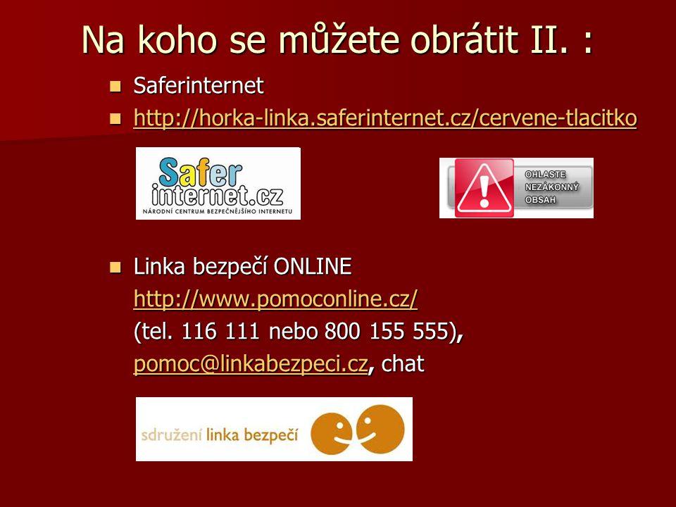 Na koho se můžete obrátit II. : Saferinternet Saferinternet http://horka-linka.saferinternet.cz/cervene-tlacitko http://horka-linka.saferinternet.cz/c