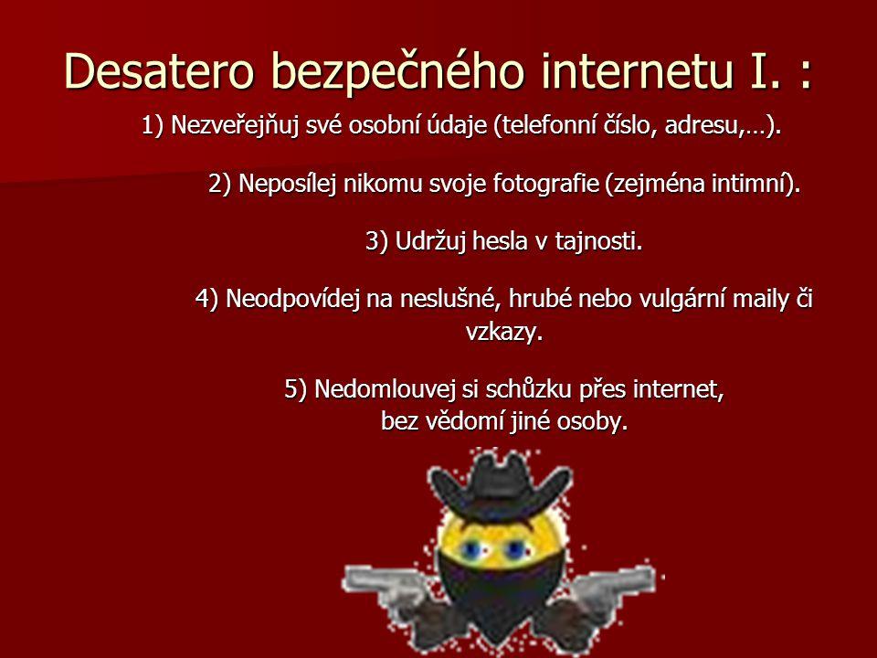 Desatero bezpečného internetu I. : 1) Nezveřejňuj své osobní údaje (telefonní číslo, adresu,…). 2) Neposílej nikomu svoje fotografie (zejména intimní)