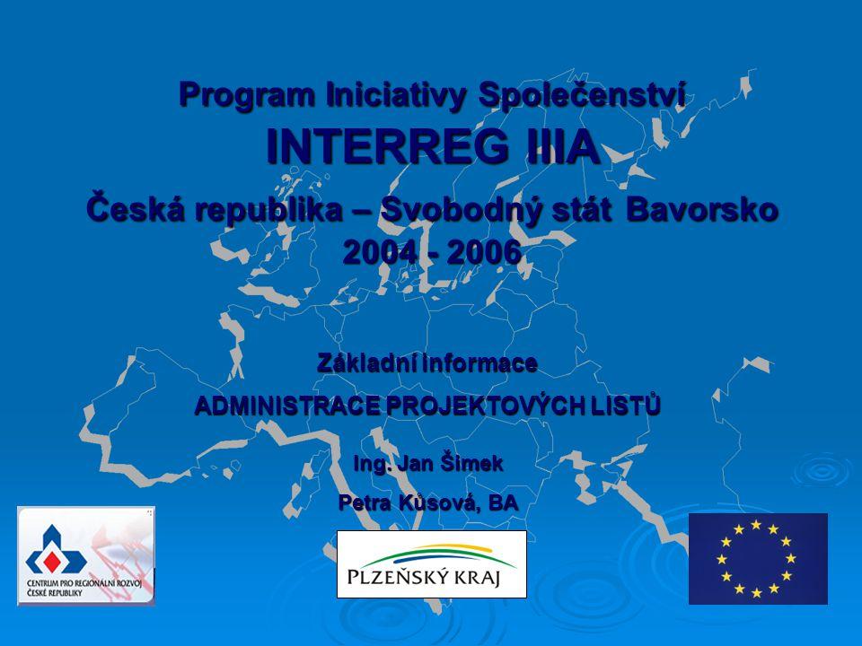 Program Iniciativy Společenství INTERREG IIIA Česká republika – Svobodný stát Bavorsko 2004 - 2006 Základní informace ADMINISTRACE PROJEKTOVÝCH LISTŮ Ing.