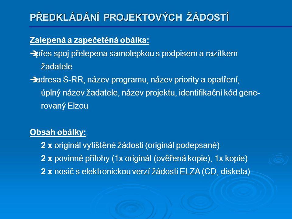 PŘEDKLÁDÁNÍ PROJEKTOVÝCH ŽÁDOSTÍ Zalepená a zapečetěná obálka:  přes spoj přelepena samolepkou s podpisem a razítkem žadatele  adresa S-RR, název programu, název priority a opatření, úplný název žadatele, název projektu, identifikační kód gene- rovaný Elzou Obsah obálky: 2 x originál vytištěné žádosti (originál podepsané) 2 x povinné přílohy (1x originál (ověřená kopie), 1x kopie) 2 x nosič s elektronickou verzí žádosti ELZA (CD, disketa)