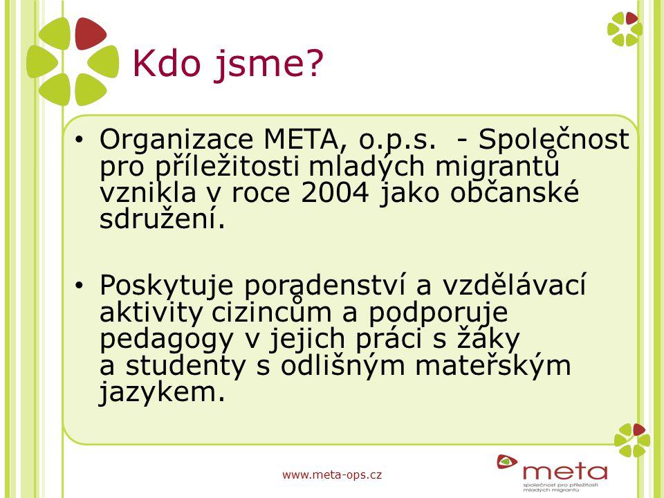 Kdo jsme? Organizace META, o.p.s. - Společnost pro příležitosti mladých migrantů vznikla v roce 2004 jako občanské sdružení. Poskytuje poradenství a v