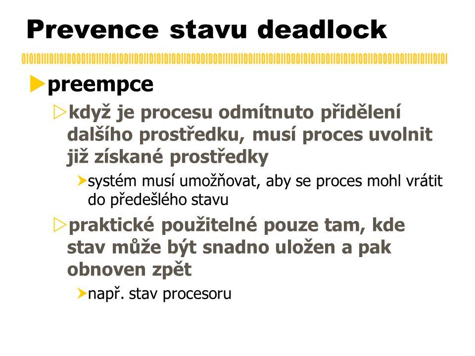 Prevence stavu deadlock  preempce  když je procesu odmítnuto přidělení dalšího prostředku, musí proces uvolnit již získané prostředky  systém musí umožňovat, aby se proces mohl vrátit do předešlého stavu  praktické použitelné pouze tam, kde stav může být snadno uložen a pak obnoven zpět  např.