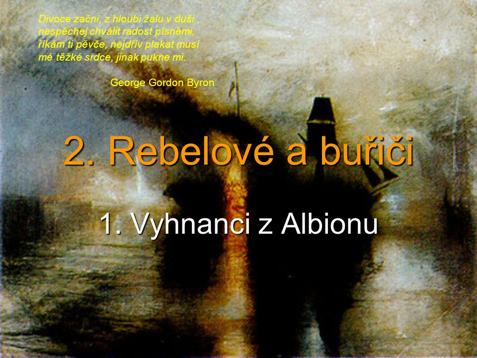 2. Rebelové a buřiči 1. Vyhnanci z Albionu Divoce začni, z hloubi žalu v duši, nespěchej chválit radost písněmi, říkám ti pěvče, nejdřív plakat musí m
