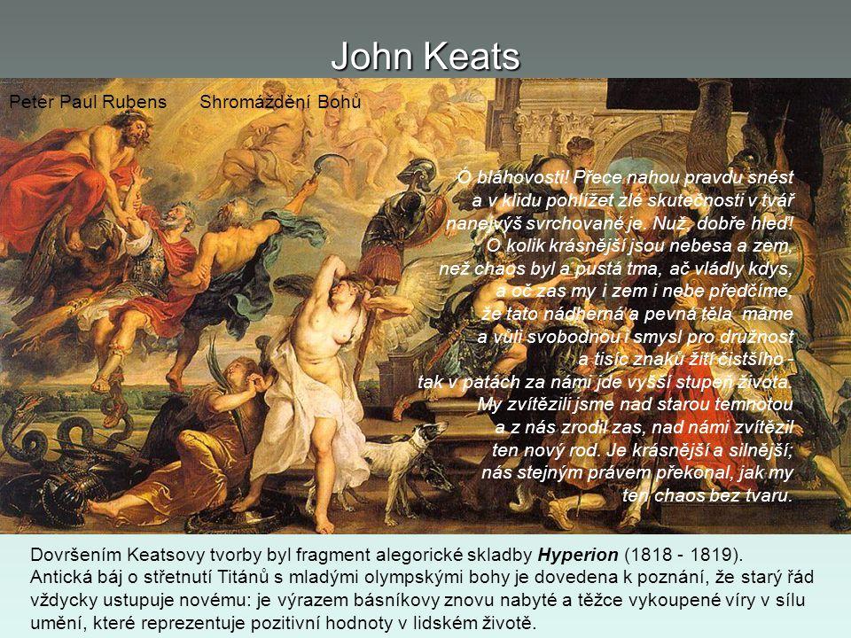 John Keats Ó bláhovosti! Přece nahou pravdu snést a v klidu pohlížet zlé skutečnosti v tvář nanejvýš svrchované je. Nuž, dobře hleď! O kolik krásnější