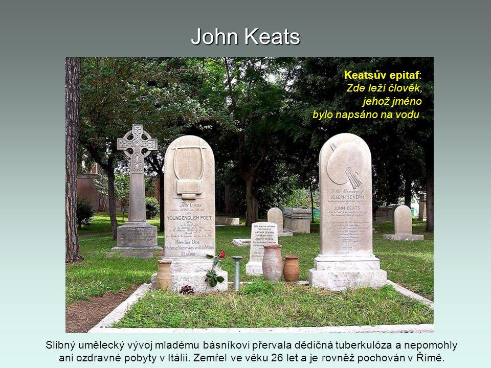 John Keats Slibný umělecký vývoj mladému básníkovi přervala dědičná tuberkulóza a nepomohly ani ozdravné pobyty v Itálii. Zemřel ve věku 26 let a je r