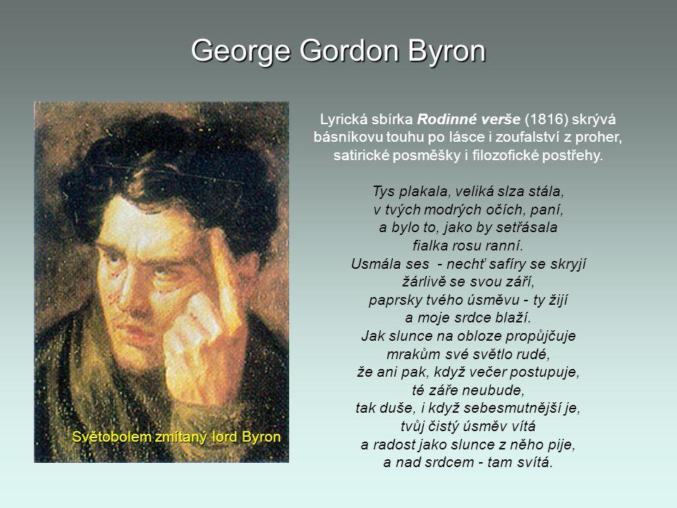 George Gordon Byron Světobolem zmítaný lord Byron Lyrická sbírka Rodinné verše (1816) skrývá básníkovu touhu po lásce i zoufalství z proher, satirické