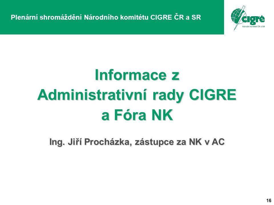 16 Plenární shromáždění Národního komitétu CIGRE ČR a SR Informace z Administrativní rady CIGRE a Fóra NK Ing.