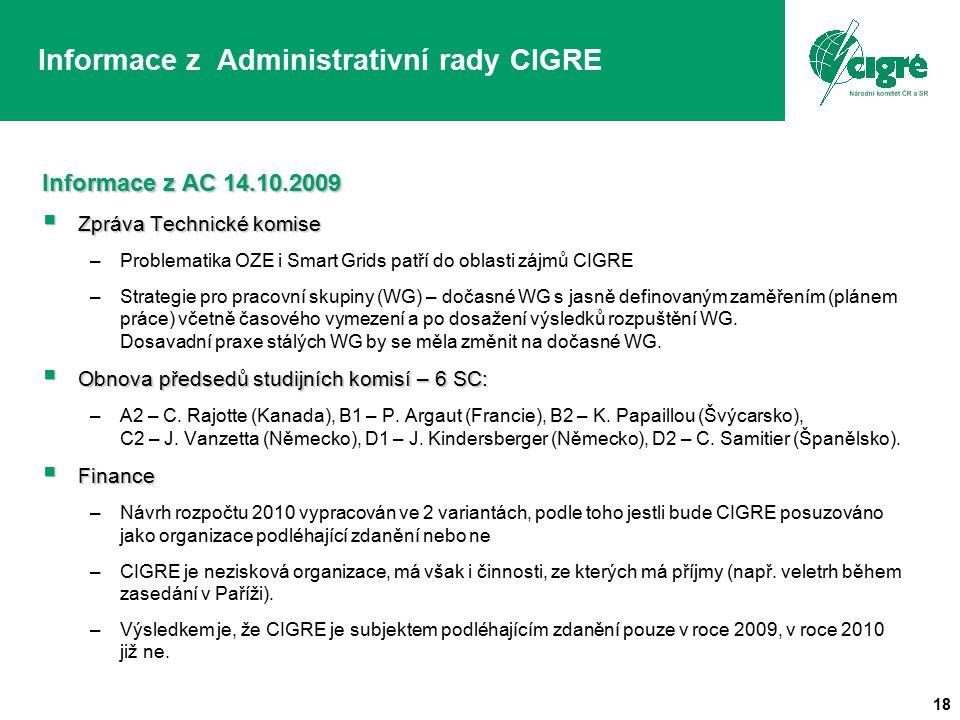 18 Informace z Administrativní rady CIGRE Informace z AC 14.10.2009  Zpráva Technické komise –Problematika OZE i Smart Grids patří do oblasti zájmů CIGRE –Strategie pro pracovní skupiny (WG) – dočasné WG s jasně definovaným zaměřením (plánem práce) včetně časového vymezení a po dosažení výsledků rozpuštění WG.