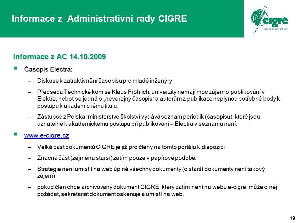 19 Informace z Administrativní rady CIGRE Informace z AC 14.10.2009  Časopis Electra: –Diskuse k zatraktivnění časopisu pro mladé inženýry –Předseda